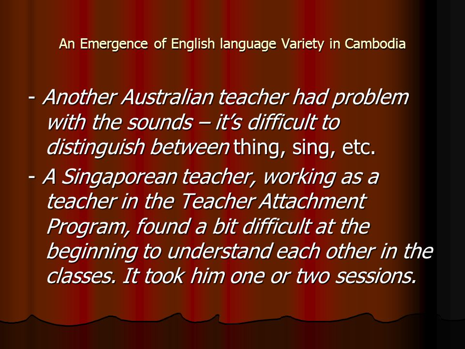 An Emergence of English language Variety in Cambodia - Another Australian teacher had problem with the sounds – it's difficult to distinguish between thing, sing, etc.