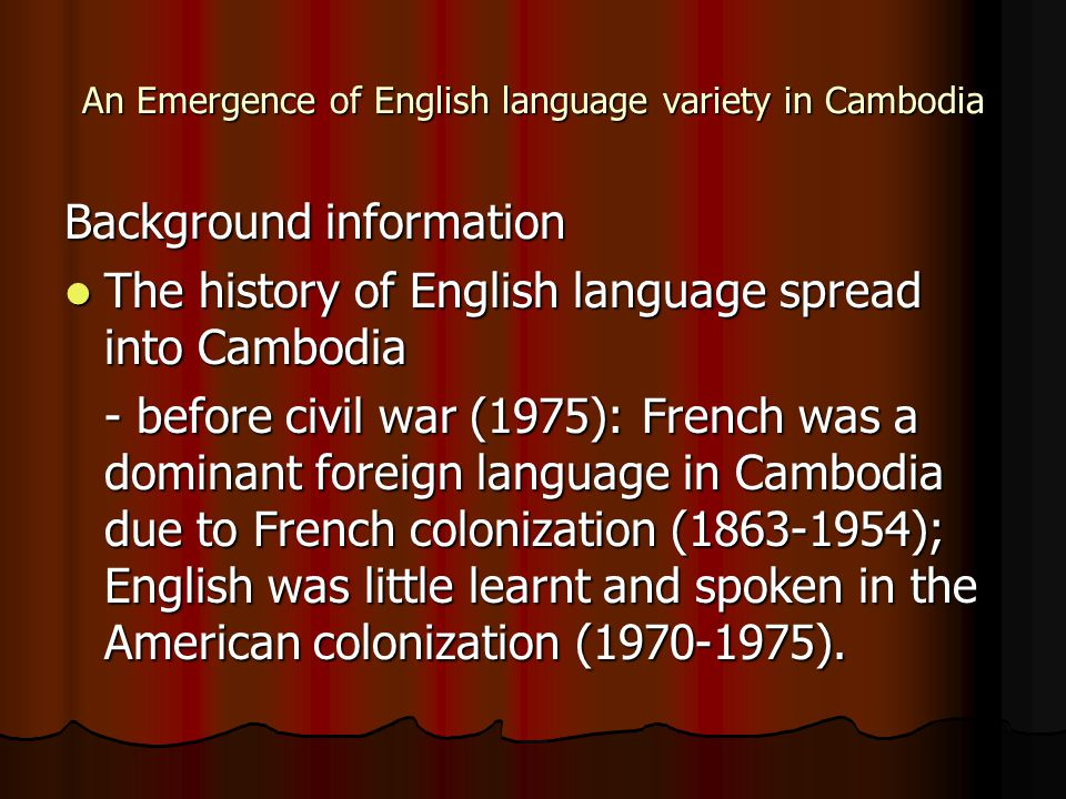 An Emergence of English language variety in Cambodia Background information The history of English language spread into Cambodia The history of English language spread into Cambodia - before civil war (1975): French was a dominant foreign language in Cambodia due to French colonization (1863-1954); English was little learnt and spoken in the American colonization (1970-1975).
