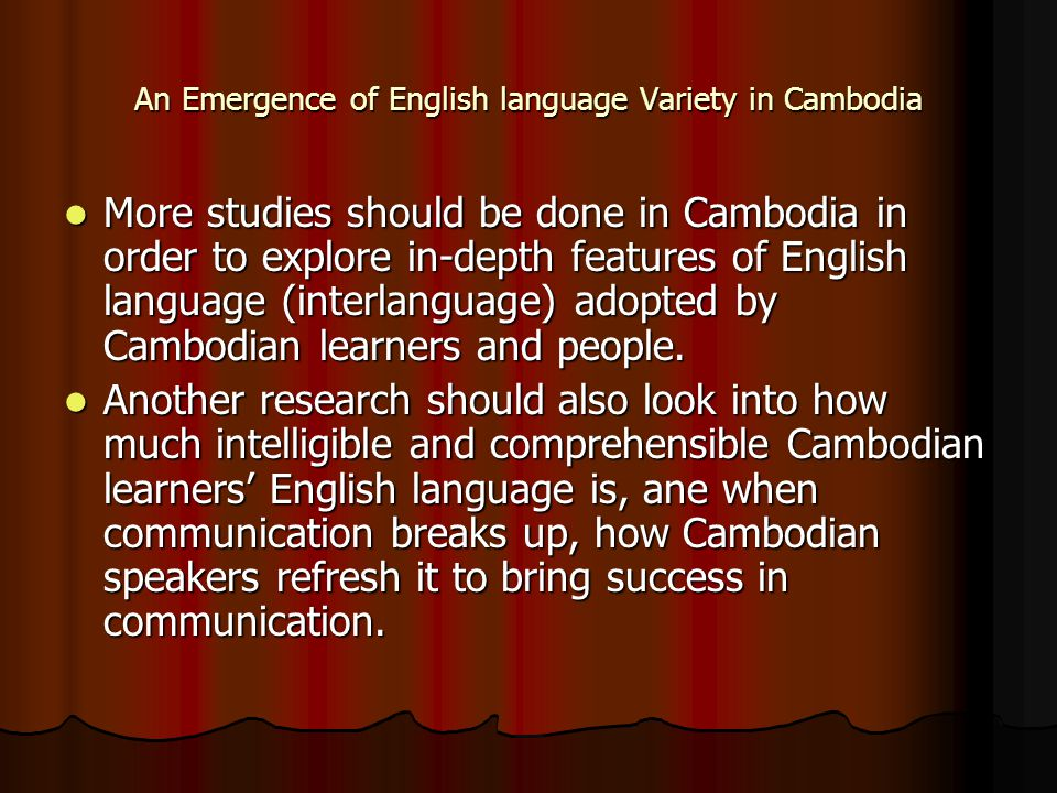 An Emergence of English language Variety in Cambodia More studies should be done in Cambodia in order to explore in-depth features of English language (interlanguage) adopted by Cambodian learners and people.