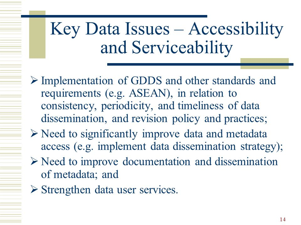 14 Key Data Issues – Accessibility and Serviceability  Implementation of GDDS and other standards and requirements (e.g.