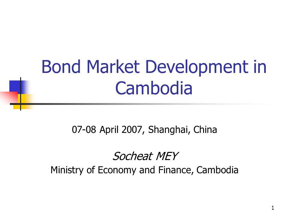 1 Bond Market Development in Cambodia 07-08 April 2007, Shanghai, China Socheat MEY Ministry of Economy and Finance, Cambodia