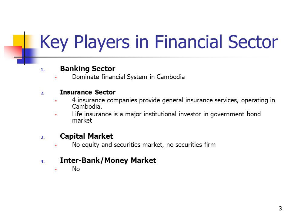 3 Key Players in Financial Sector 1. Banking Sector  Dominate financial System in Cambodia 2. Insurance Sector  4 insurance companies provide genera