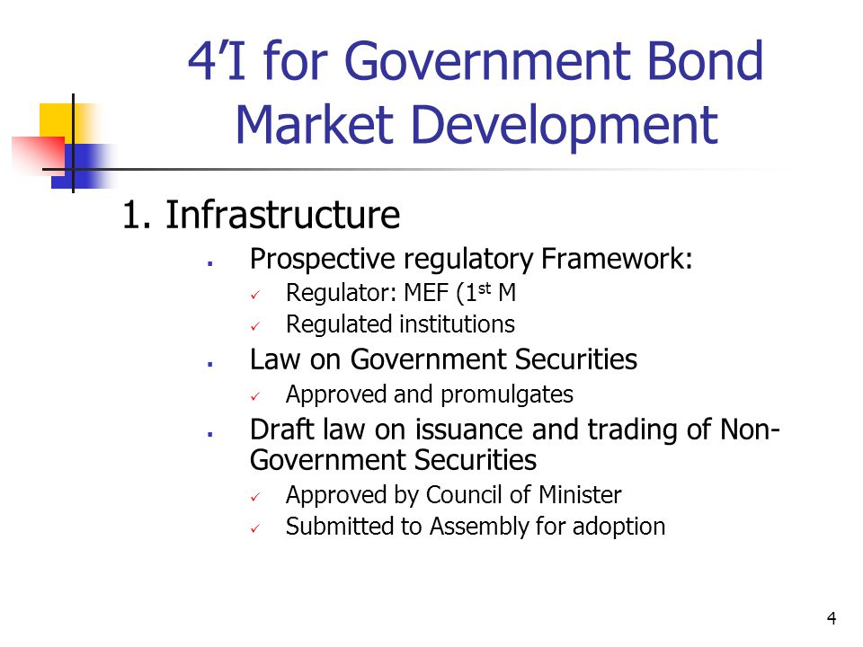 4 4'I for Government Bond Market Development 1. Infrastructure  Prospective regulatory Framework: Regulator: MEF (1 st M Regulated institutions  Law