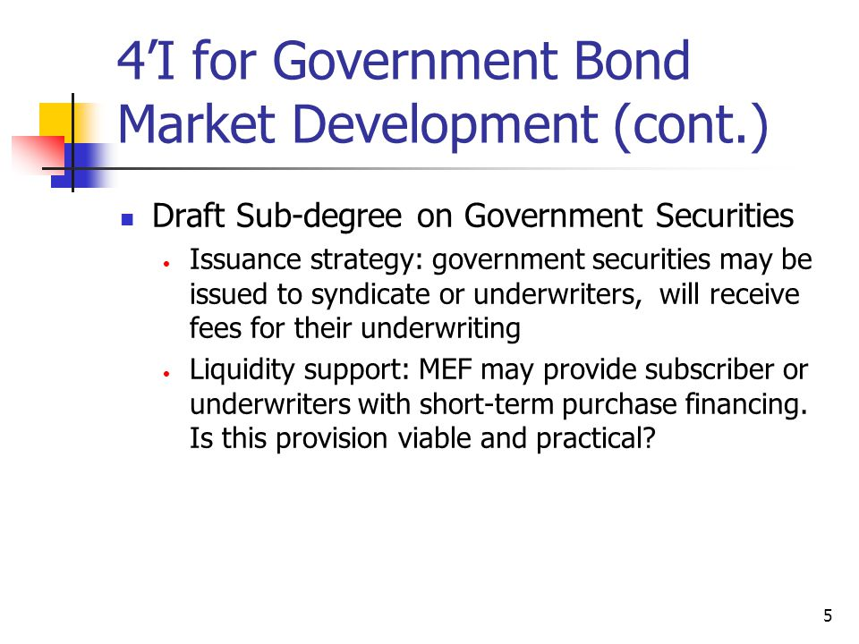5 4'I for Government Bond Market Development (cont.) Draft Sub-degree on Government Securities Issuance strategy: government securities may be issued to syndicate or underwriters, will receive fees for their underwriting Liquidity support: MEF may provide subscriber or underwriters with short-term purchase financing.