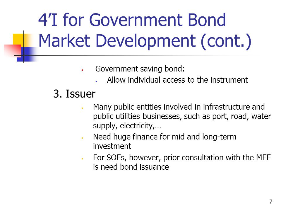 7 4'I for Government Bond Market Development (cont.)  Government saving bond: Allow individual access to the instrument 3.