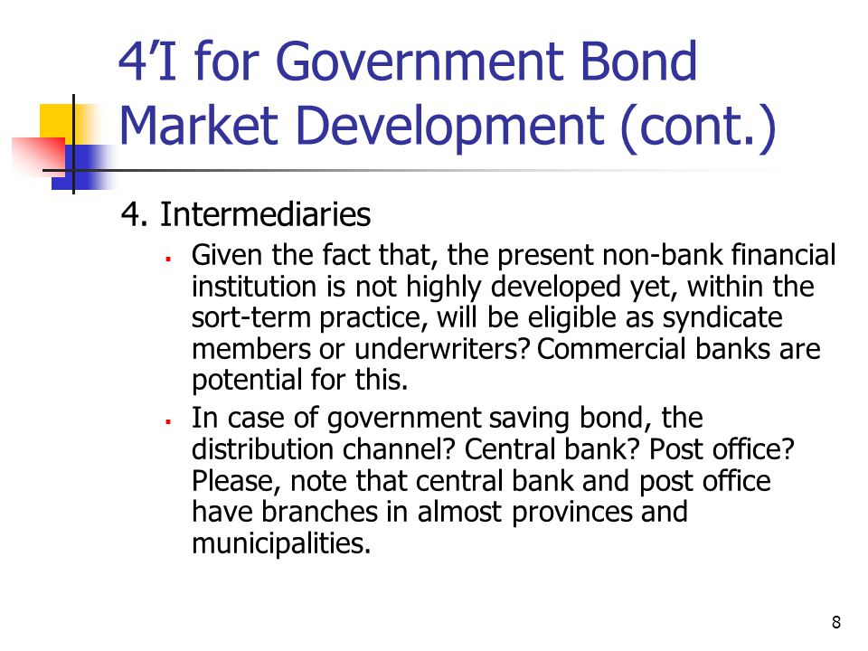 8 4'I for Government Bond Market Development (cont.) 4. Intermediaries  Given the fact that, the present non-bank financial institution is not highly