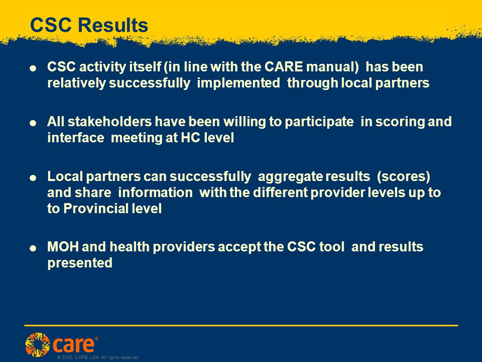 ® © 2005, CARE USA. All rights reserved. CSC Results  CSC activity itself (in line with the CARE manual) has been relatively successfully implemented