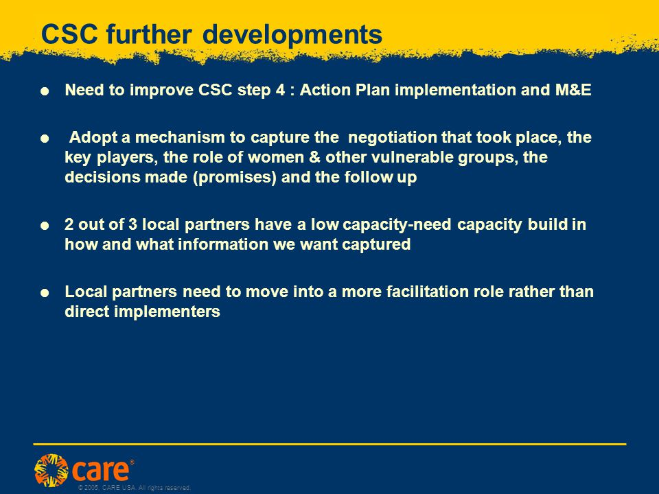 ® © 2005, CARE USA. All rights reserved. CSC further developments  Need to improve CSC step 4 : Action Plan implementation and M&E  Adopt a mechanis