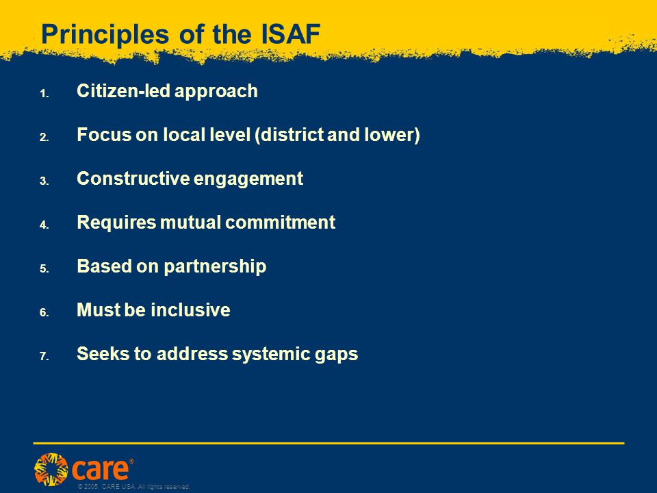 ® © 2005, CARE USA. All rights reserved. Principles of the ISAF 1.