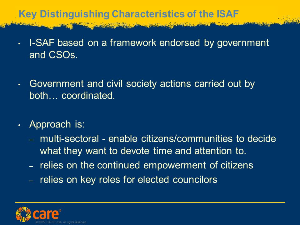 ® © 2005, CARE USA. All rights reserved. Key Distinguishing Characteristics of the ISAF I-SAF based on a framework endorsed by government and CSOs. Go