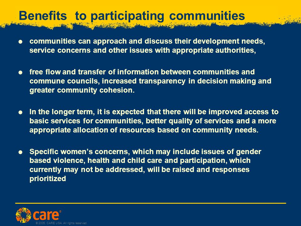 ® © 2005, CARE USA. All rights reserved. Benefits to participating communities  communities can approach and discuss their development needs, service