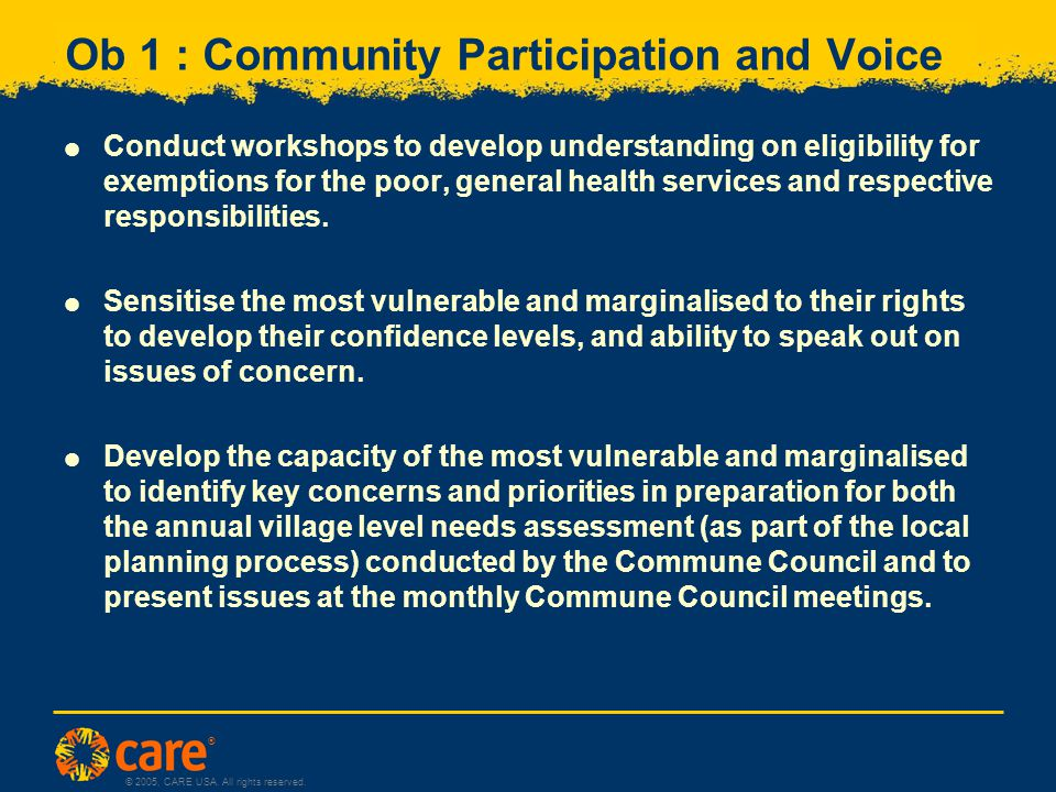 ® © 2005, CARE USA. All rights reserved. Ob 1 : Community Participation and Voice  Conduct workshops to develop understanding on eligibility for exem