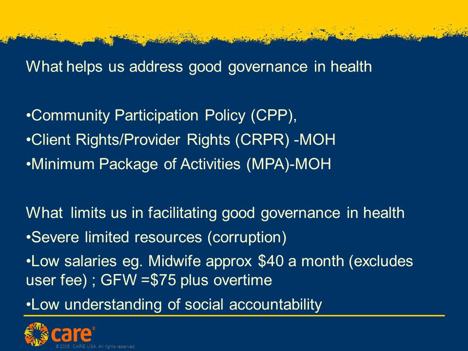 ® © 2005, CARE USA. All rights reserved. What helps us address good governance in health Community Participation Policy (CPP), Client Rights/Provider