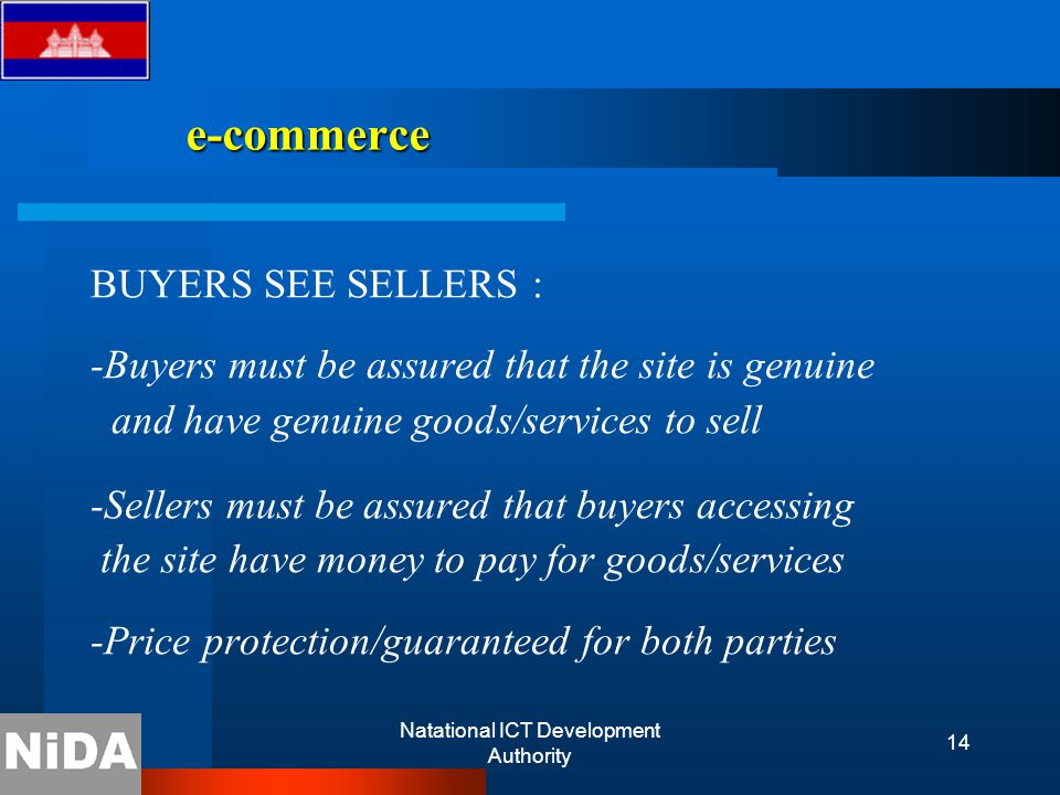 Natational ICT Development Authority 14 e-commerce e-commerce BUYERS SEE SELLERS : -Buyers must be assured that the site is genuine and have genuine goods/services to sell -Sellers must be assured that buyers accessing the site have money to pay for goods/services -Price protection/guaranteed for both parties