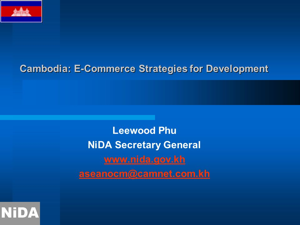 Cambodia: E-Commerce Strategies for Development Leewood Phu NiDA Secretary General www.nida.gov.kh aseanocm@camnet.com.kh