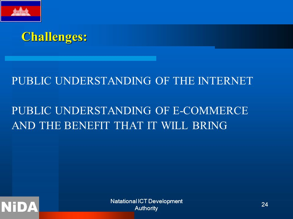 Natational ICT Development Authority 24 Challenges: PUBLIC UNDERSTANDING OF THE INTERNET PUBLIC UNDERSTANDING OF E-COMMERCE AND THE BENEFIT THAT IT WILL BRING