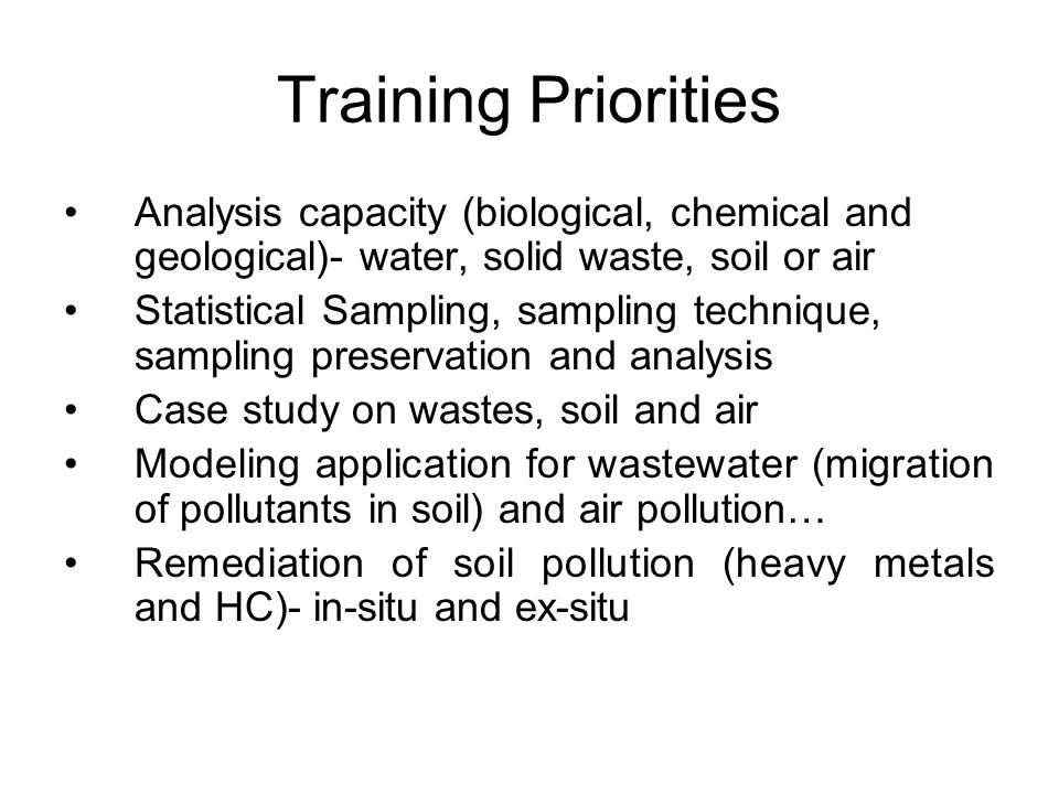 Training Priorities Analysis capacity (biological, chemical and geological)- water, solid waste, soil or air Statistical Sampling, sampling technique,