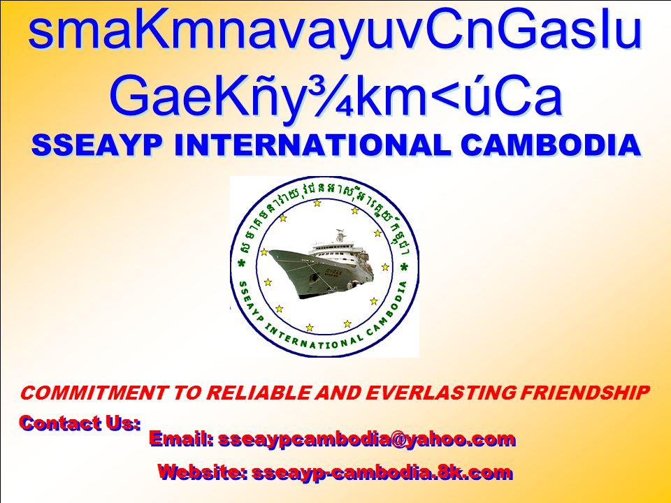 smaKmnavayuvCnGasIu GaeKñy¾km<úCa SSEAYP INTERNATIONAL CAMBODIA smaKmnavayuvCnGasIu GaeKñy¾km<úCa SSEAYP INTERNATIONAL CAMBODIA Email: sseaypcambodia@yahoo.com Email: sseaypcambodia@yahoo.com COMMITMENT TO RELIABLE AND EVERLASTING FRIENDSHIP Website: sseayp-cambodia.8k.com Website: sseayp-cambodia.8k.com Contact Us: Contact Us: