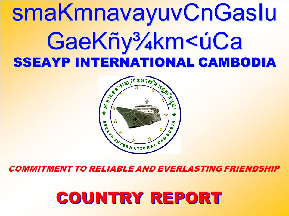smaKmnavayuvCnGasIu GaeKñy¾km<úCa SSEAYP INTERNATIONAL CAMBODIA smaKmnavayuvCnGasIu GaeKñy¾km<úCa SSEAYP INTERNATIONAL CAMBODIA COUNTRY REPORT COUNTRY REPORT COMMITMENT TO RELIABLE AND EVERLASTING FRIENDSHIP