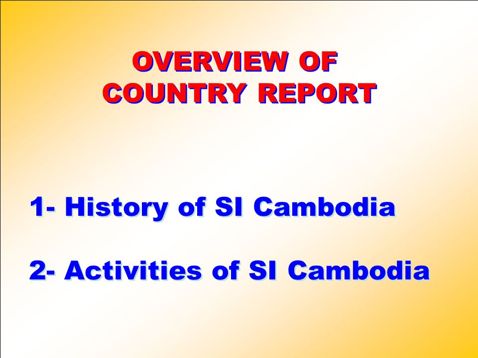 1- History of SI Cambodia 2- Activities of SI Cambodia 1- History of SI Cambodia 2- Activities of SI Cambodia OVERVIEW OF COUNTRY REPORT OVERVIEW OF COUNTRY REPORT