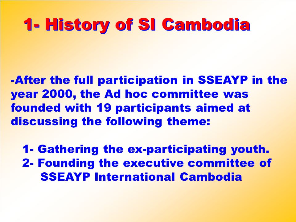 1- History of SI Cambodia 1- History of SI Cambodia -A-After the full participation in SSEAYP in the year 2000, the Ad hoc committee was founded with 19 participants aimed at discussing the following theme: 1- Gathering the ex-participating youth.