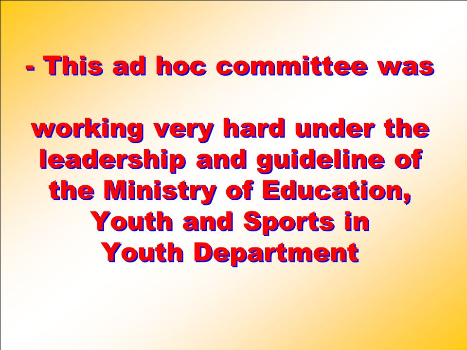 - This ad hoc committee was working very hard under the leadership and guideline of the Ministry of Education, Youth and Sports in Youth Department - This ad hoc committee was working very hard under the leadership and guideline of the Ministry of Education, Youth and Sports in Youth Department