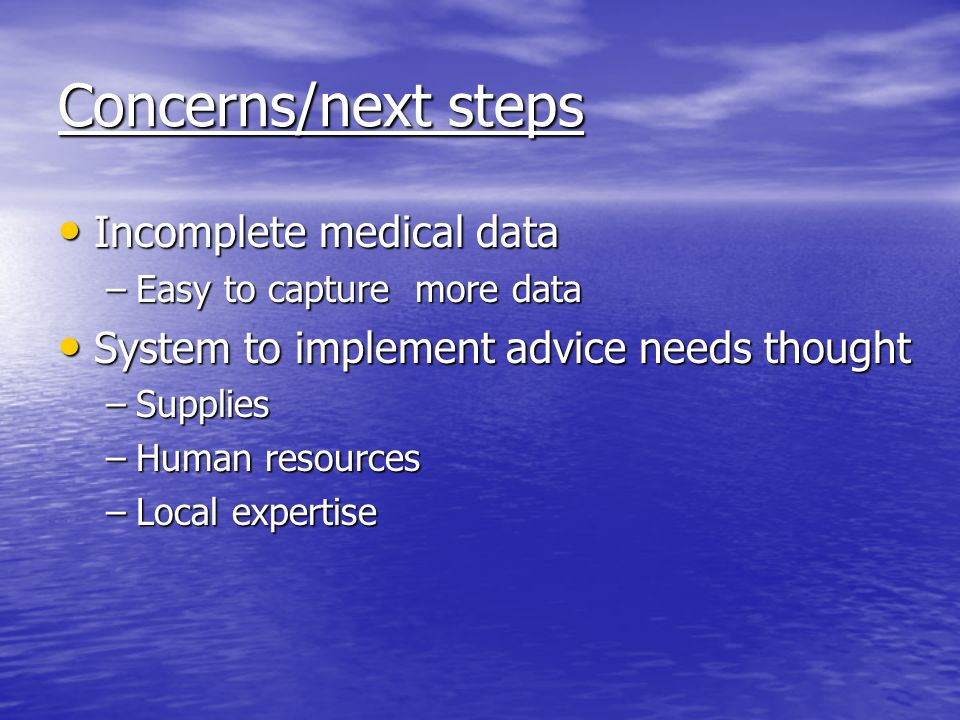 Concerns/next steps Incomplete medical data Incomplete medical data –Easy to capture more data System to implement advice needs thought System to implement advice needs thought –Supplies –Human resources –Local expertise