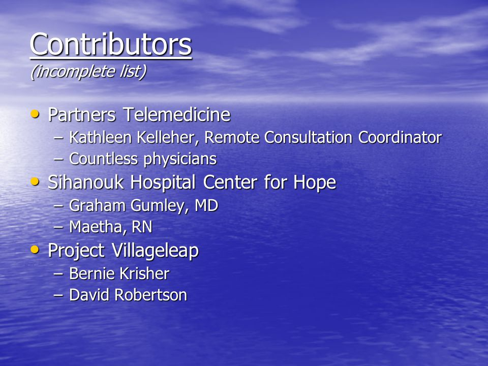 Contributors (incomplete list) Partners Telemedicine Partners Telemedicine –Kathleen Kelleher, Remote Consultation Coordinator –Countless physicians S