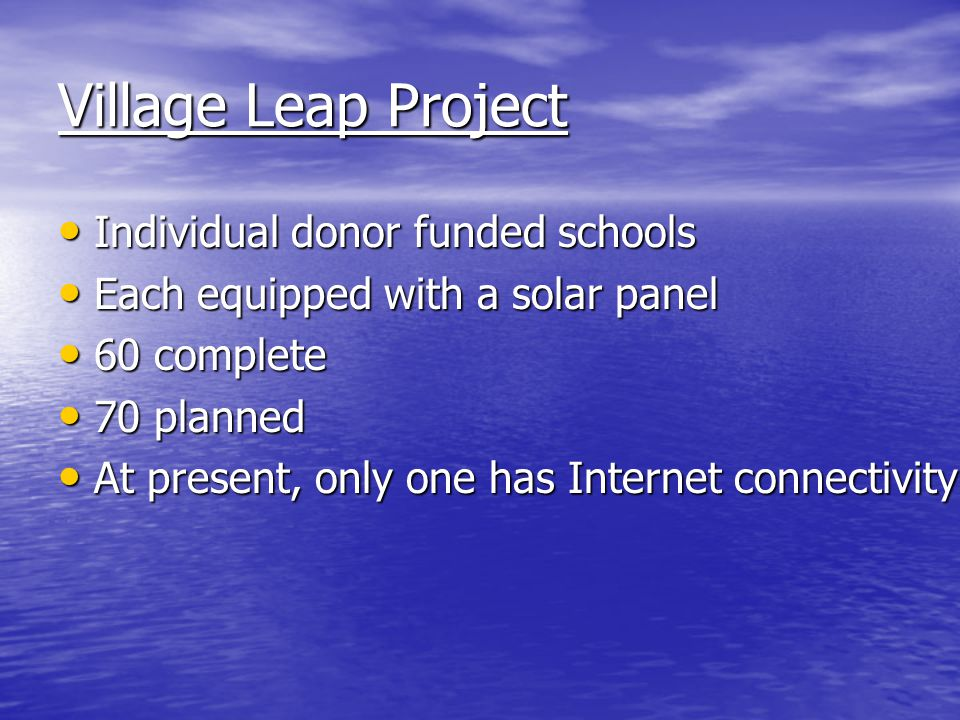 Village Leap Project Individual donor funded schools Individual donor funded schools Each equipped with a solar panel Each equipped with a solar panel 60 complete 60 complete 70 planned 70 planned At present, only one has Internet connectivity At present, only one has Internet connectivity