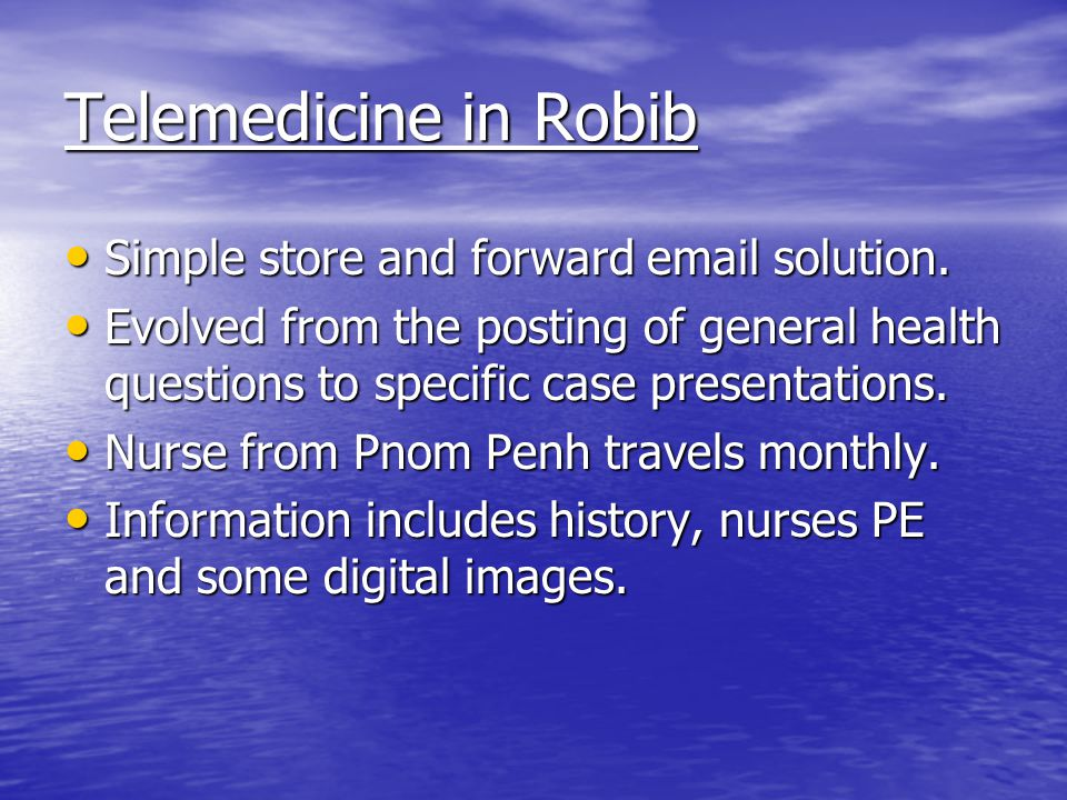 Telemedicine in Robib Simple store and forward email solution. Simple store and forward email solution. Evolved from the posting of general health que