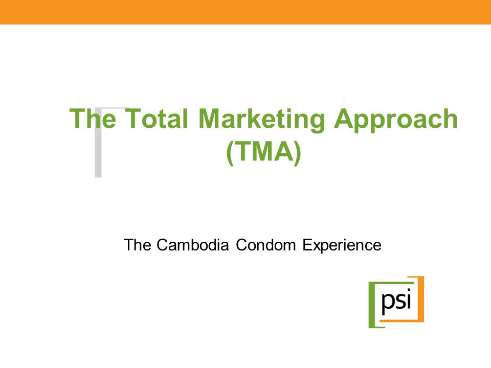 The Total Marketing Approach (TMA) The Cambodia Condom Experience
