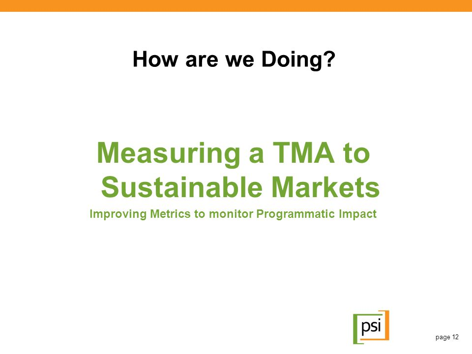 How are we Doing? Measuring a TMA to Sustainable Markets Improving Metrics to monitor Programmatic Impact page 12