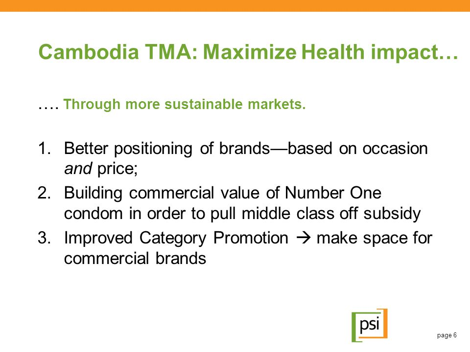 Cambodia TMA: Maximize Health impact… …. Through more sustainable markets. 1.Better positioning of brands—based on occasion and price; 2.Building comm