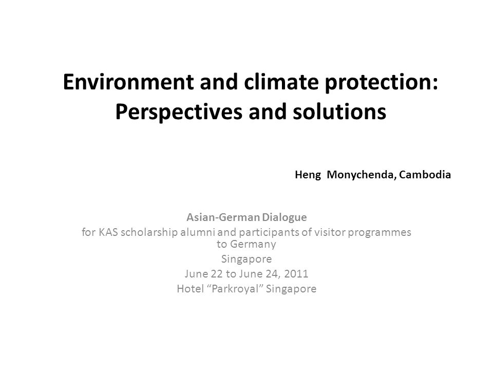 Environment and climate protection: Perspectives and solutions Heng Monychenda, Cambodia Asian-German Dialogue for KAS scholarship alumni and particip