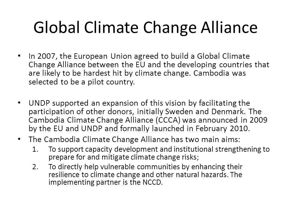 Global Climate Change Alliance In 2007, the European Union agreed to build a Global Climate Change Alliance between the EU and the developing countries that are likely to be hardest hit by climate change.