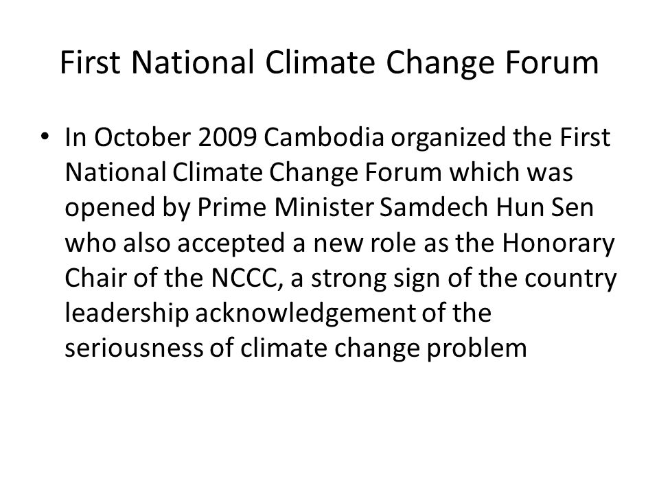 First National Climate Change Forum In October 2009 Cambodia organized the First National Climate Change Forum which was opened by Prime Minister Samdech Hun Sen who also accepted a new role as the Honorary Chair of the NCCC, a strong sign of the country leadership acknowledgement of the seriousness of climate change problem