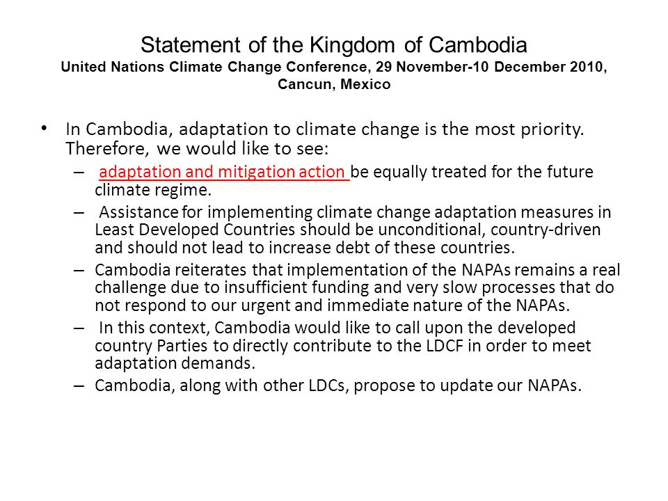 Statement of the Kingdom of Cambodia United Nations Climate Change Conference, 29 November-10 December 2010, Cancun, Mexico In Cambodia, adaptation to climate change is the most priority.
