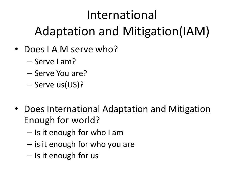 International Adaptation and Mitigation(IAM) Does I A M serve who? – Serve I am? – Serve You are? – Serve us(US)? Does International Adaptation and Mi