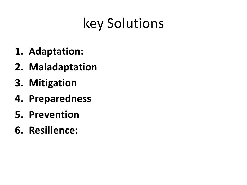 key Solutions 1.Adaptation: 2.Maladaptation 3.Mitigation 4.Preparedness 5.Prevention 6.Resilience: