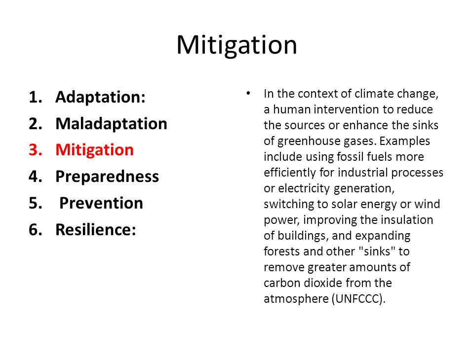 Mitigation 1.Adaptation: 2.Maladaptation 3.Mitigation 4.Preparedness 5. Prevention 6.Resilience: In the context of climate change, a human interventio