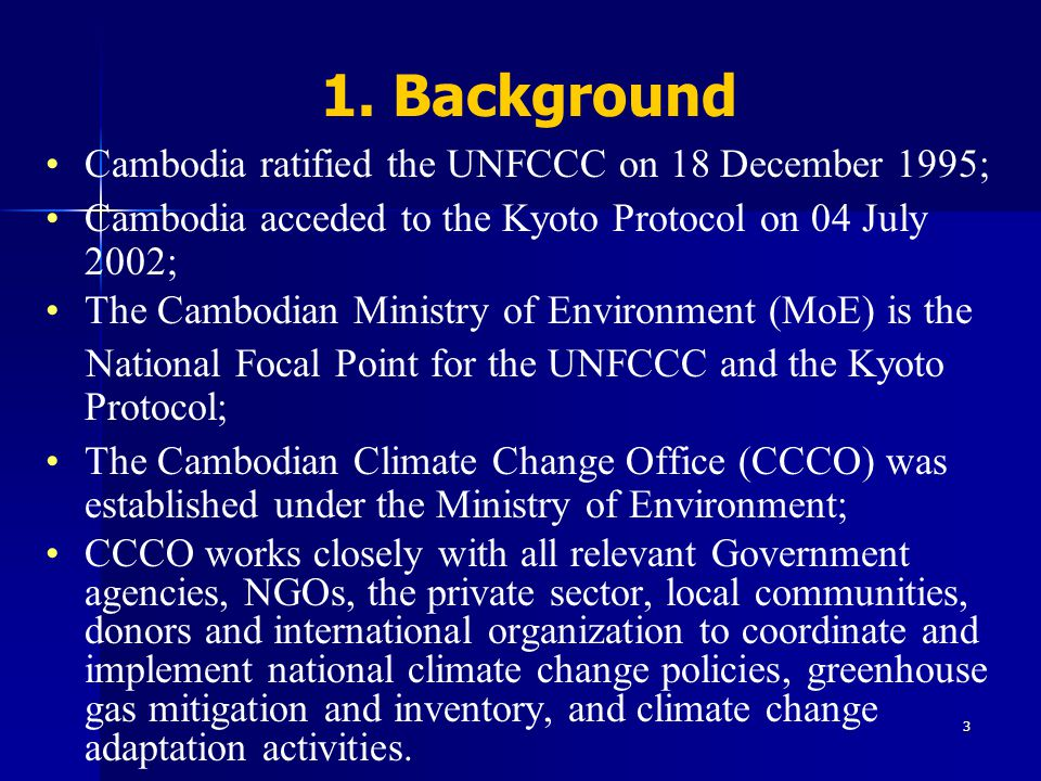 3 Cambodia ratified the UNFCCC on 18 December 1995; Cambodia acceded to the Kyoto Protocol on 04 July 2002; The Cambodian Ministry of Environment (MoE) is the National Focal Point for the UNFCCC and the Kyoto Protocol; The Cambodian Climate Change Office (CCCO) was established under the Ministry of Environment; CCCO works closely with all relevant Government agencies, NGOs, the private sector, local communities, donors and international organization to coordinate and implement national climate change policies, greenhouse gas mitigation and inventory, and climate change adaptation activities.