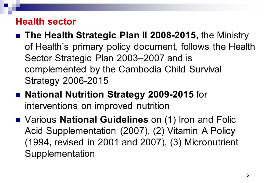 Health sector The Health Strategic Plan II 2008-2015, the Ministry of Health's primary policy document, follows the Health Sector Strategic Plan 2003–2007 and is complemented by the Cambodia Child Survival Strategy 2006-2015 National Nutrition Strategy 2009-2015 for interventions on improved nutrition Various National Guidelines on (1) Iron and Folic Acid Supplementation (2007), (2) Vitamin A Policy (1994, revised in 2001 and 2007), (3) Micronutrient Supplementation 5