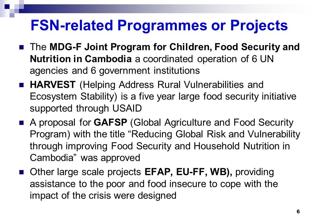 The MDG-F Joint Program for Children, Food Security and Nutrition in Cambodia a coordinated operation of 6 UN agencies and 6 government institutions HARVEST (Helping Address Rural Vulnerabilities and Ecosystem Stability) is a five year large food security initiative supported through USAID A proposal for GAFSP (Global Agriculture and Food Security Program) with the title Reducing Global Risk and Vulnerability through improving Food Security and Household Nutrition in Cambodia was approved Other large scale projects EFAP, EU-FF, WB), providing assistance to the poor and food insecure to cope with the impact of the crisis were designed 6 FSN-related Programmes or Projects