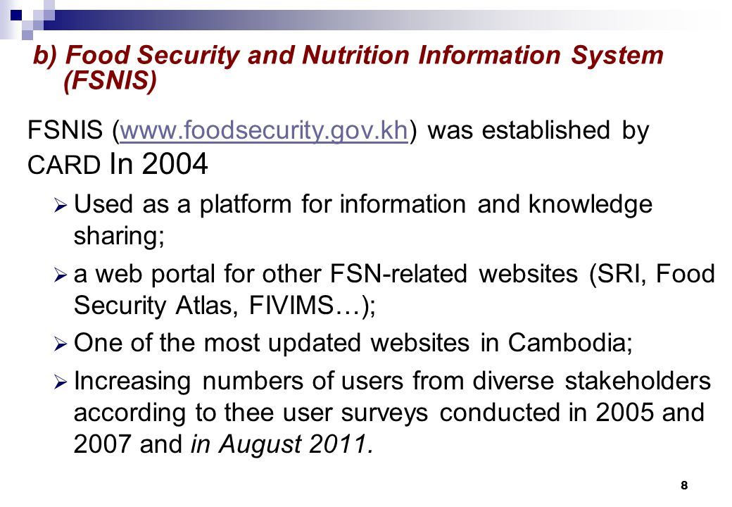 FSNIS (www.foodsecurity.gov.kh) was established by CARD In 2004www.foodsecurity.gov.kh  Used as a platform for information and knowledge sharing;  a web portal for other FSN-related websites (SRI, Food Security Atlas, FIVIMS…);  One of the most updated websites in Cambodia;  Increasing numbers of users from diverse stakeholders according to thee user surveys conducted in 2005 and 2007 and in August 2011.