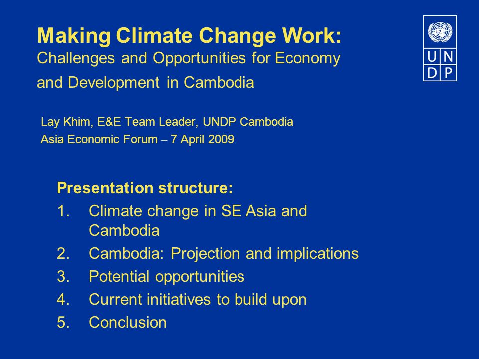 Making Climate Change Work: Challenges and Opportunities for Economy and Development in Cambodia Lay Khim, E&E Team Leader, UNDP Cambodia Asia Economic Forum – 7 April 2009 Presentation structure: 1.Climate change in SE Asia and Cambodia 2.Cambodia: Projection and implications 3.Potential opportunities 4.Current initiatives to build upon 5.Conclusion
