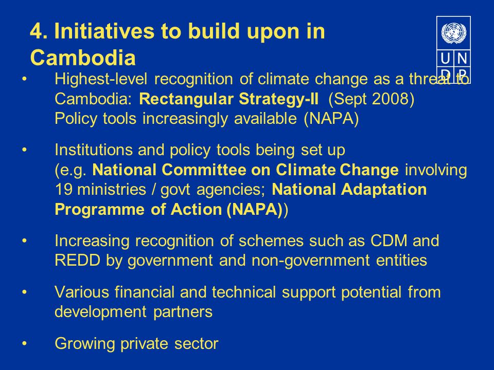 4. Initiatives to build upon in Cambodia Highest-level recognition of climate change as a threat to Cambodia: Rectangular Strategy-II (Sept 2008) Poli