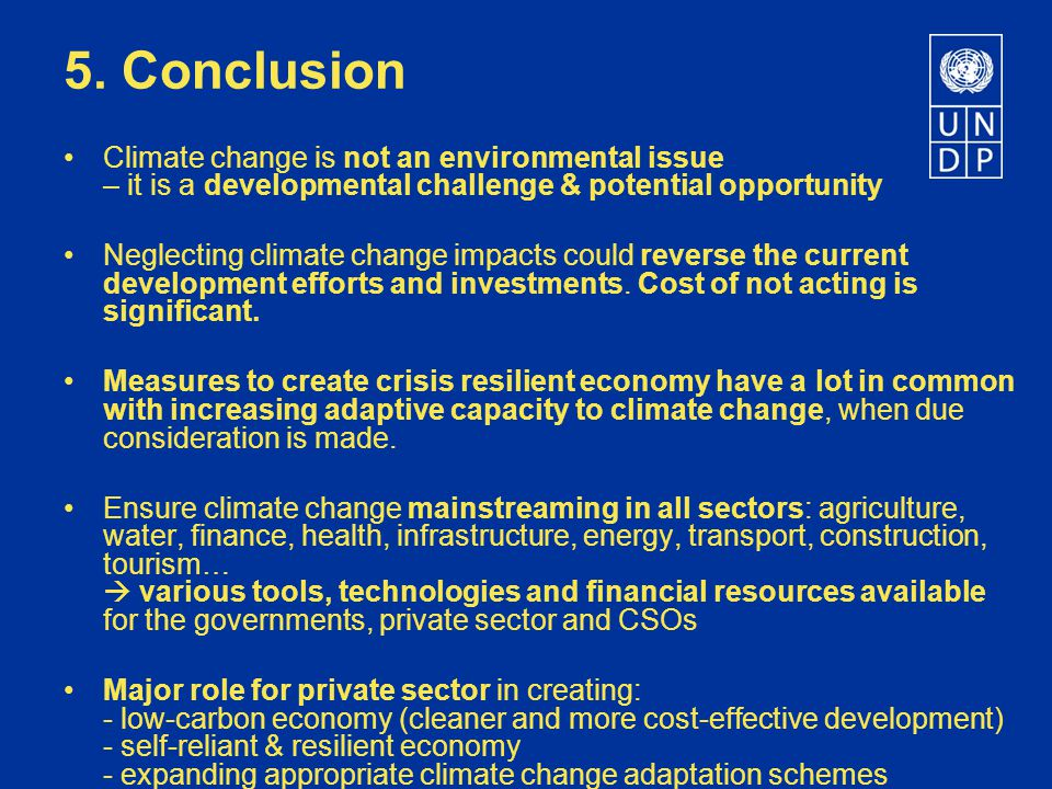 5. Conclusion Climate change is not an environmental issue – it is a developmental challenge & potential opportunity Neglecting climate change impacts