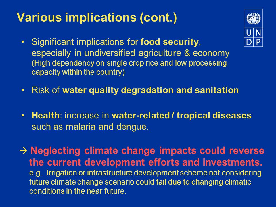 Various implications (cont.) Risk of water quality degradation and sanitation Significant implications for food security, especially in undiversified agriculture & economy (High dependency on single crop rice and low processing capacity within the country) Health: increase in water-related / tropical diseases such as malaria and dengue.