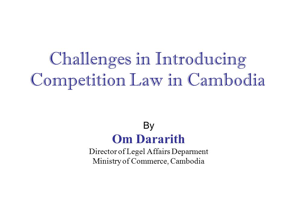 Challenges in Introducing Competition Law in Cambodia By Om Dararith Director of Legel Affairs Deparment Ministry of Commerce, Cambodia