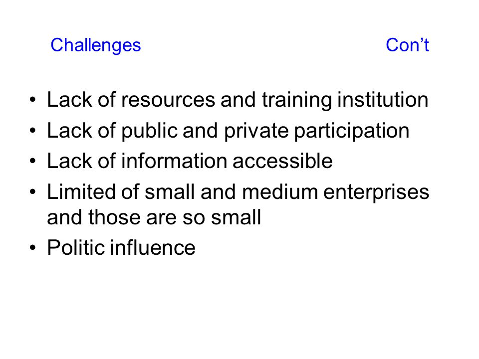 Lack of resources and training institution Lack of public and private participation Lack of information accessible Limited of small and medium enterprises and those are so small Politic influence Challenges Con't